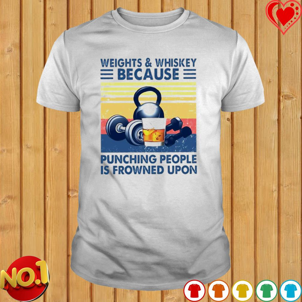 Weights and Whiskey because punching people is frowned upon vintage shirt