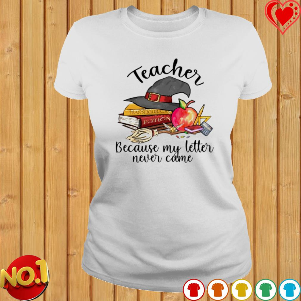 Witch teacher because my letter never came s ladies-tee