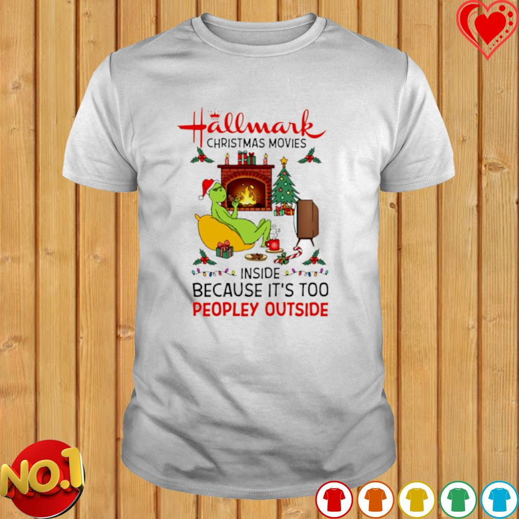 Grinch hallmark Christmas movies inside because it's too peopley outside shirt