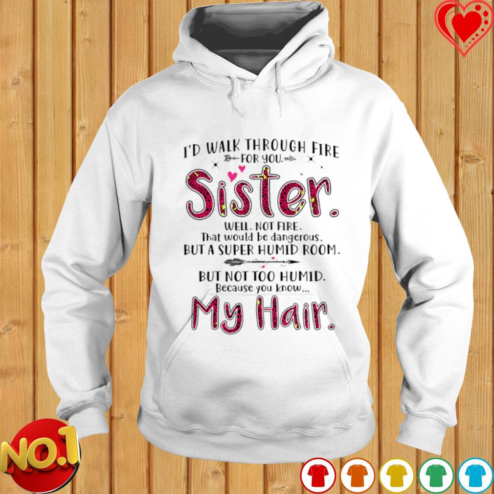 I'd walk through fire for you sister well not fire s hoodie