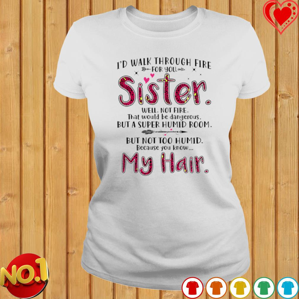 I'd walk through fire for you sister well not fire s ladies-tee