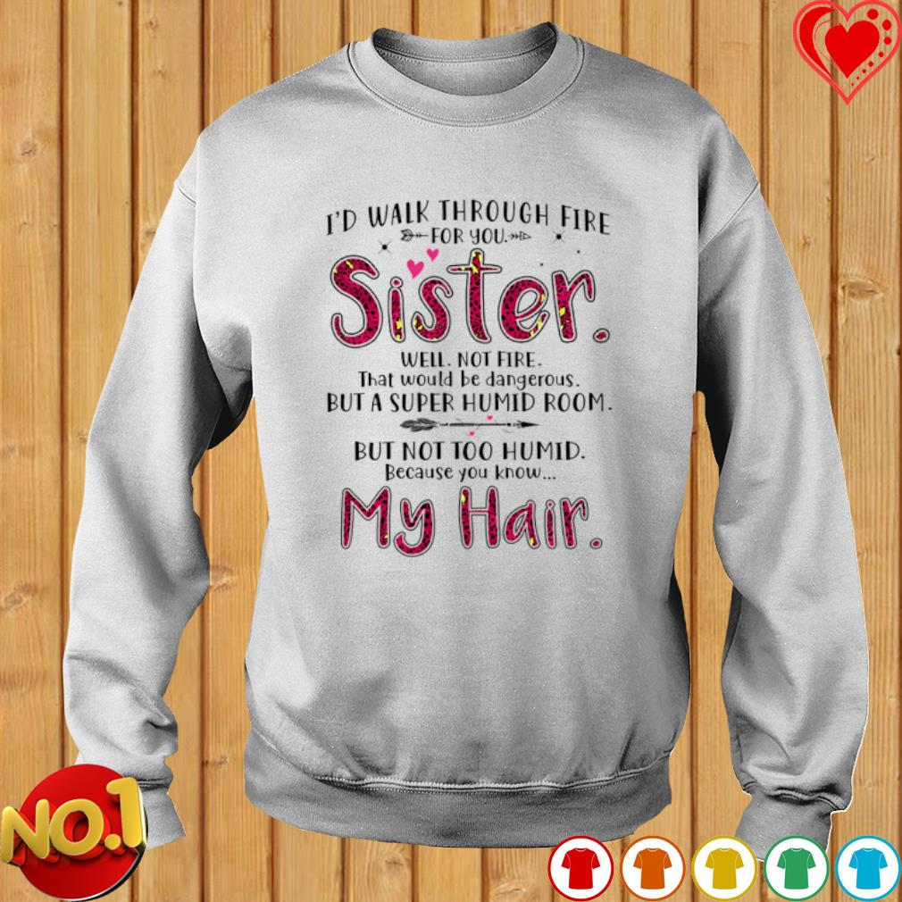 I'd walk through fire for you sister well not fire s sweater