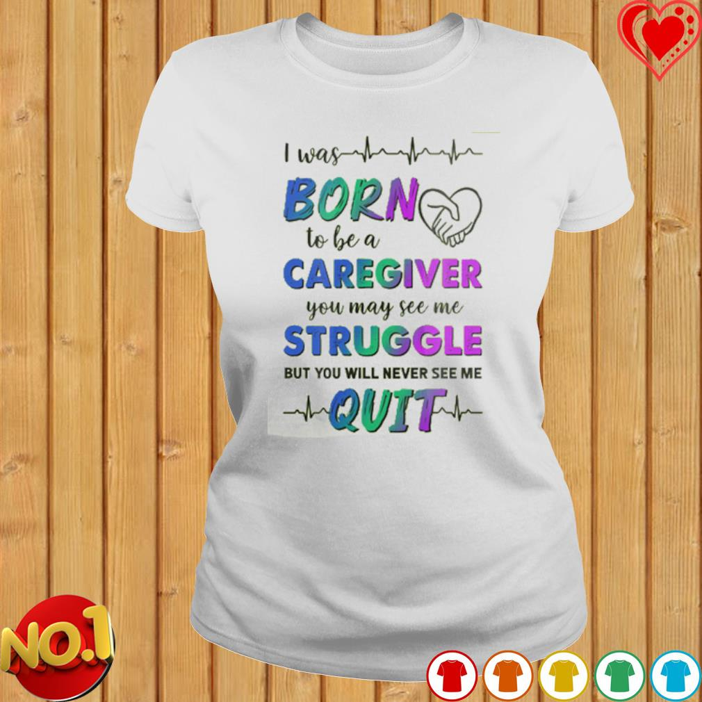 I was born to be a caregiver you may see me struggle s ladies-tee