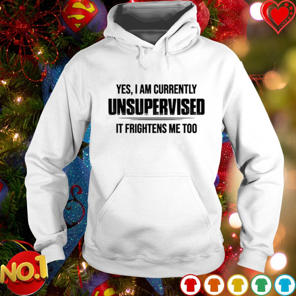Yes I am currently unsupervised it frightens me too s hoodie