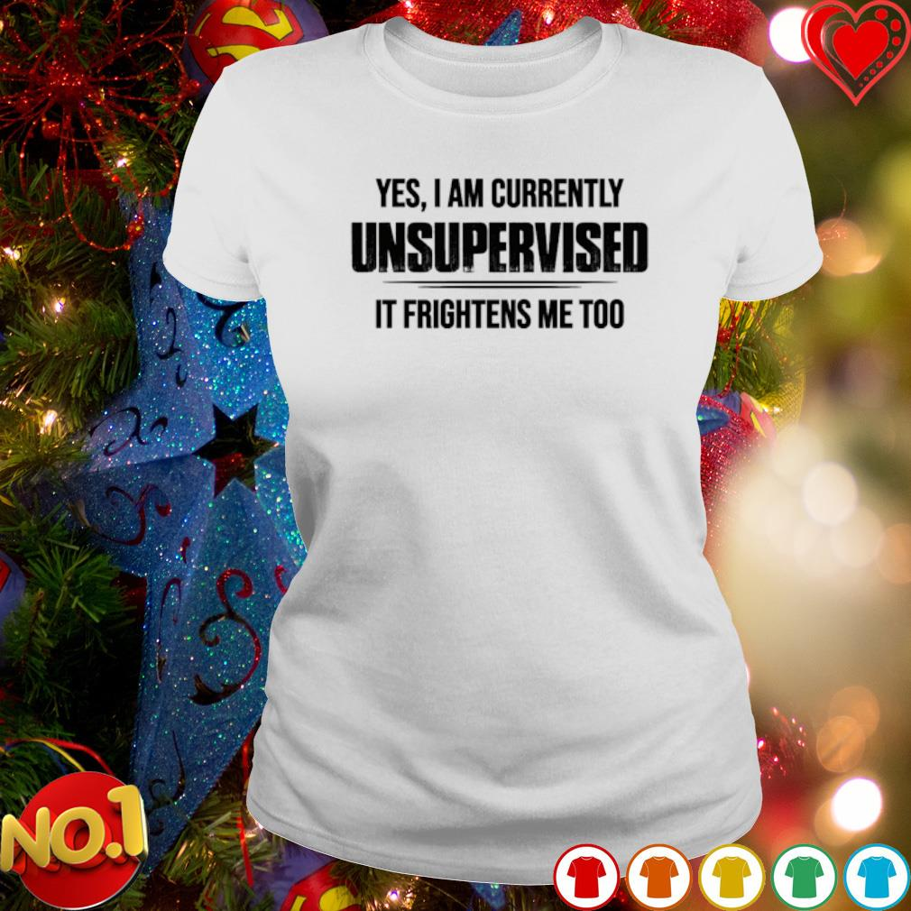 Yes I am currently unsupervised it frightens me too s ladies-tee