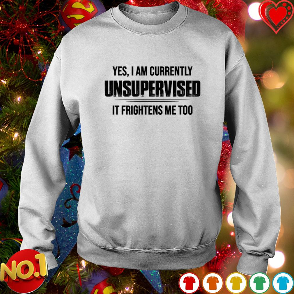 Yes I am currently unsupervised it frightens me too s sweater