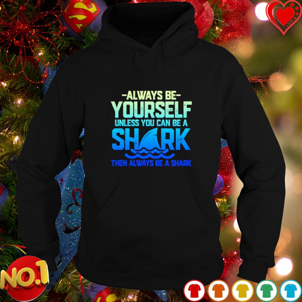 Always be yourself unless you can be a shark s hoodie