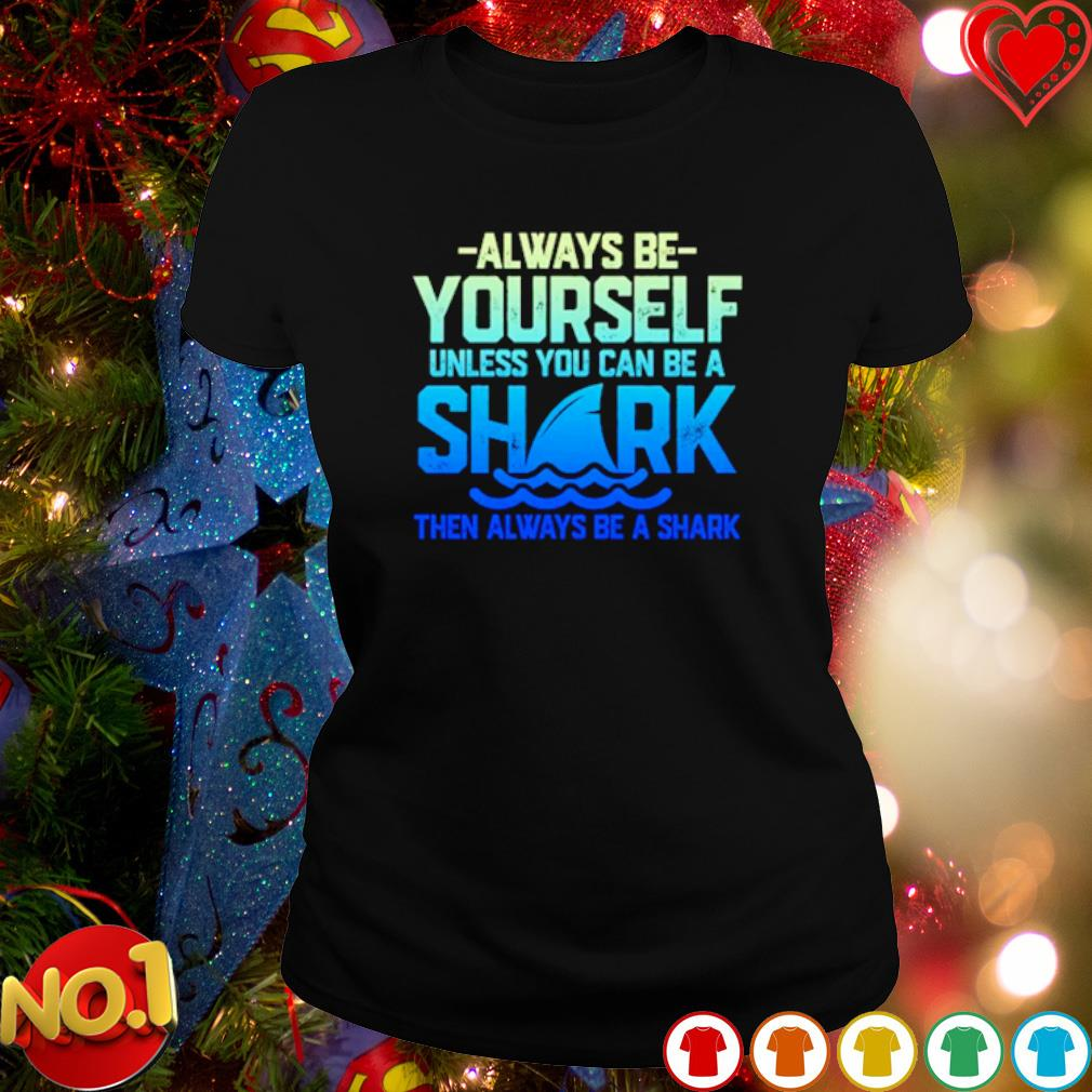 Always be yourself unless you can be a shark s ladies-tee