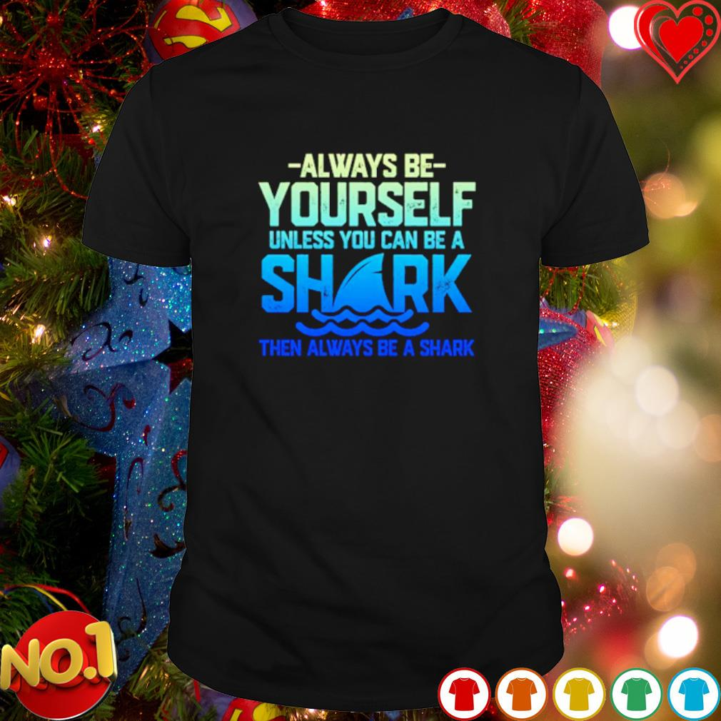 Always be yourself unless you can be a shark shirt