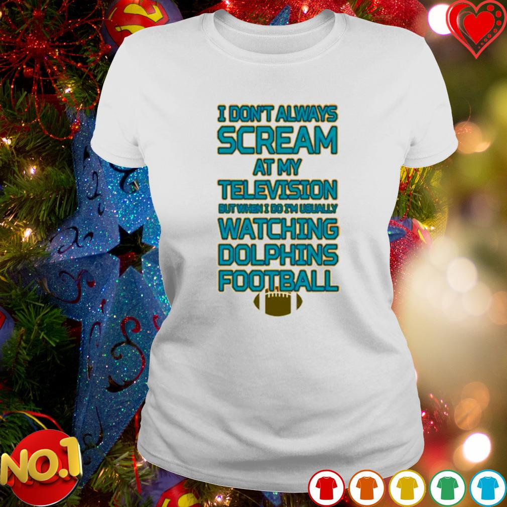 I don't always scream at my television but when I do I'm usually watching Dolphins football s ladies-tee
