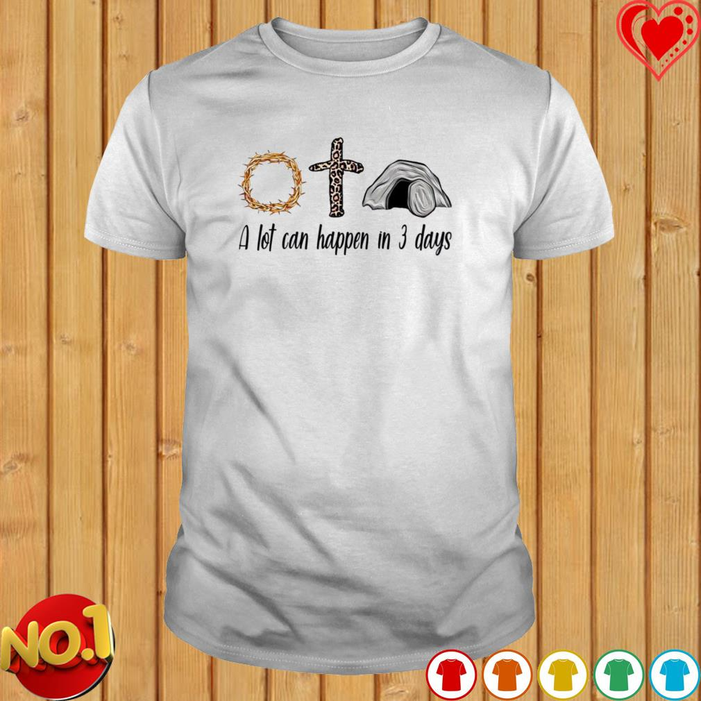 Believe in God a lot can happen in 3 days shirt