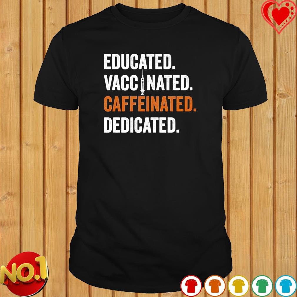Educated vaccinated caffeinated dedicated shirt