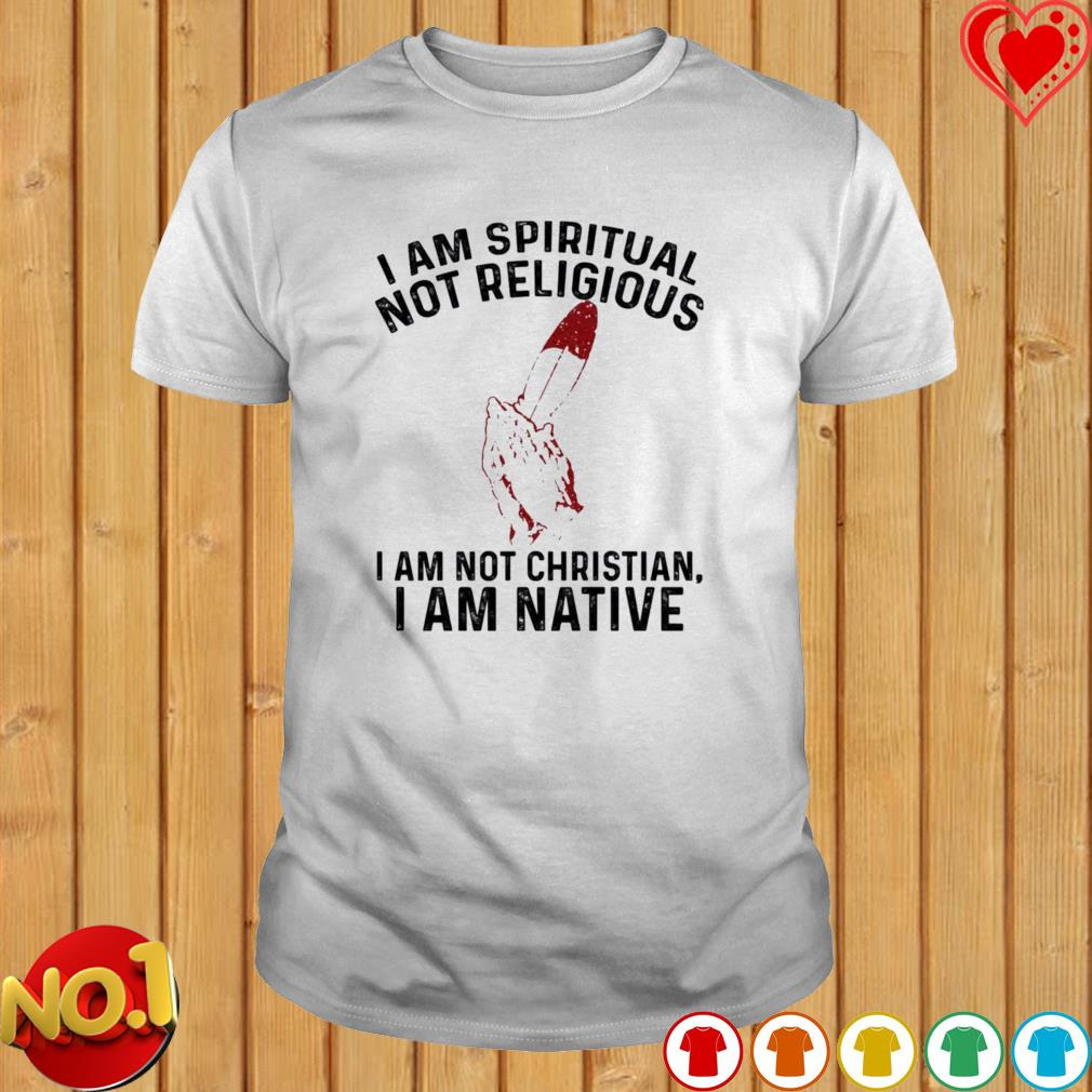 I am spiritual not religious I am not Christian I am native shirt
