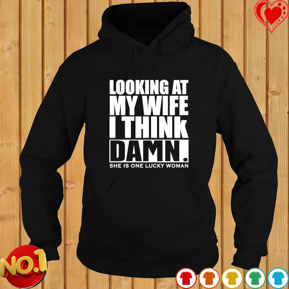 Looking at my wife I think damn she is one lucky woman s hoodie