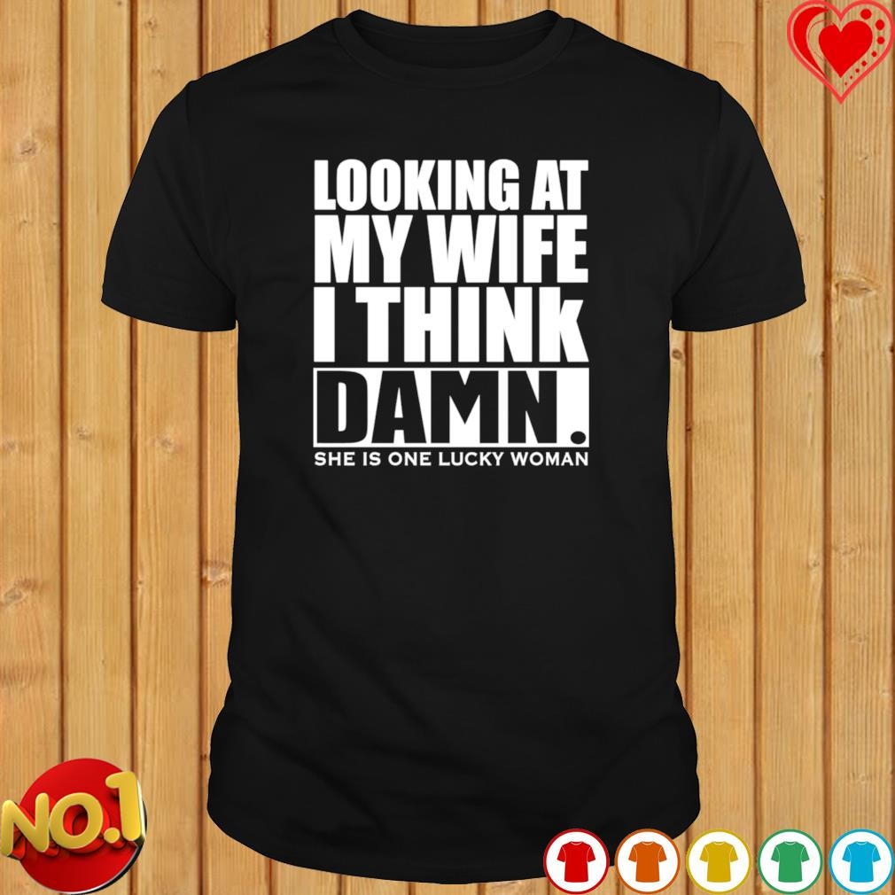 Looking at my wife I think damn she is one lucky woman shirt