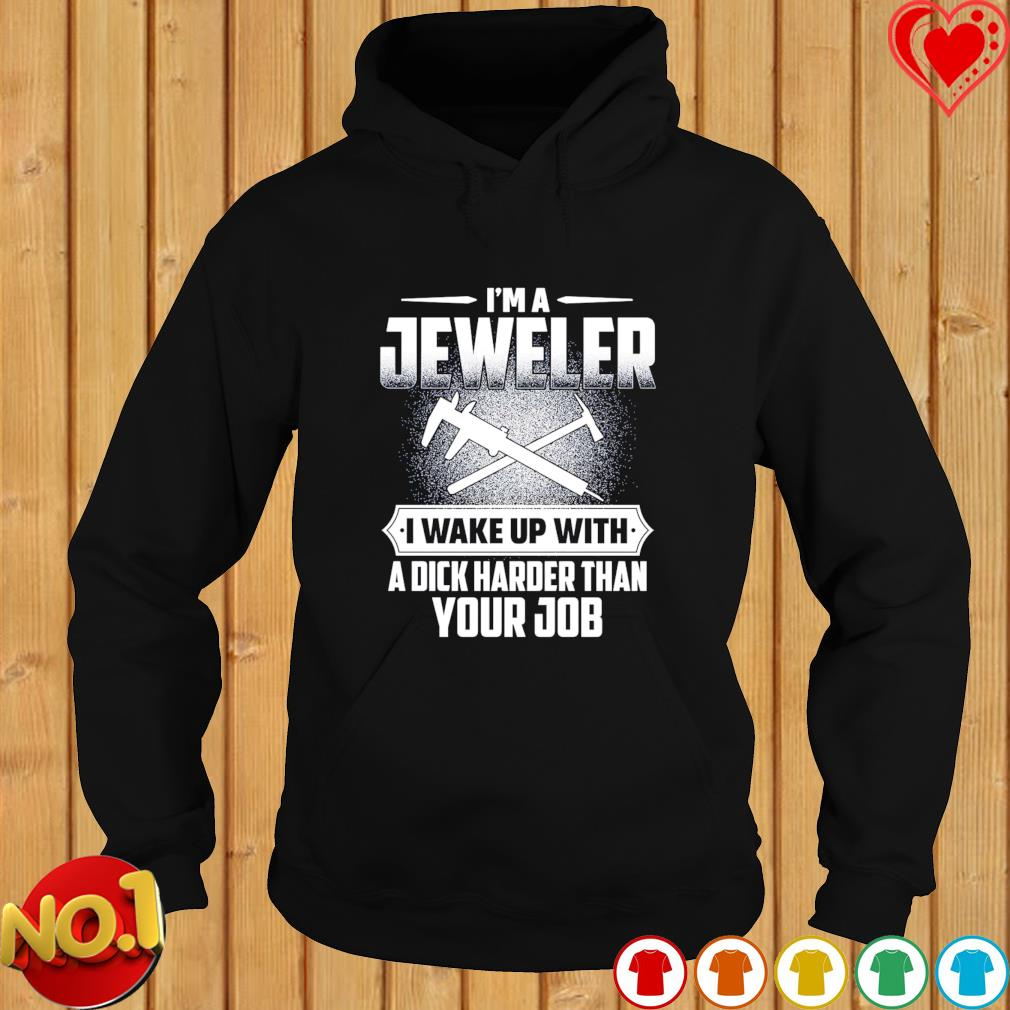 I'm a Jeweler I wake up with a dick harder than your job s hoodie
