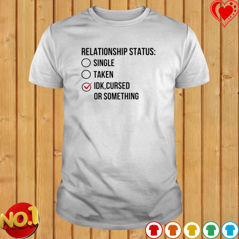 Relationship status single taken IDK cursed or something shirt