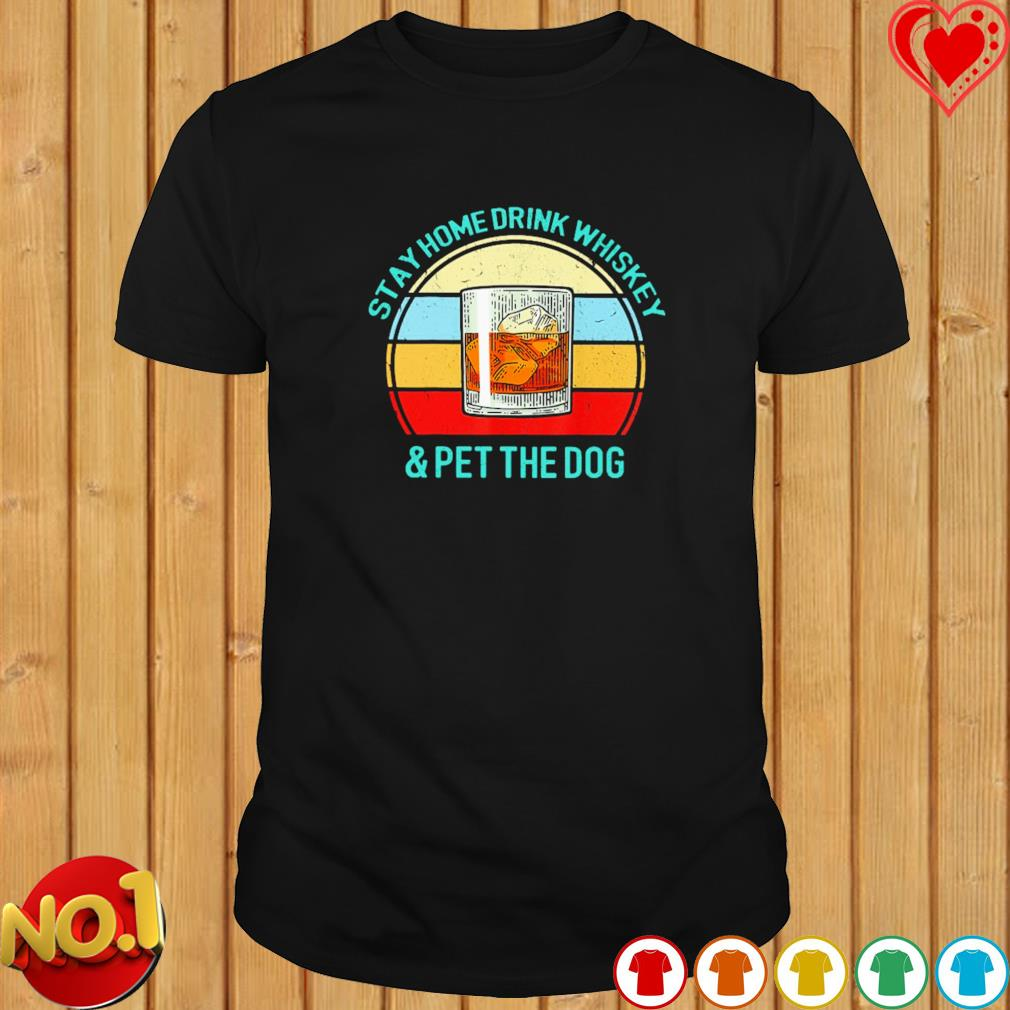 Stay home drink whiskey and pet the dog vintage shirt