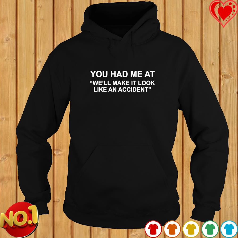 You had me at we'll make it look like an accident s hoodie