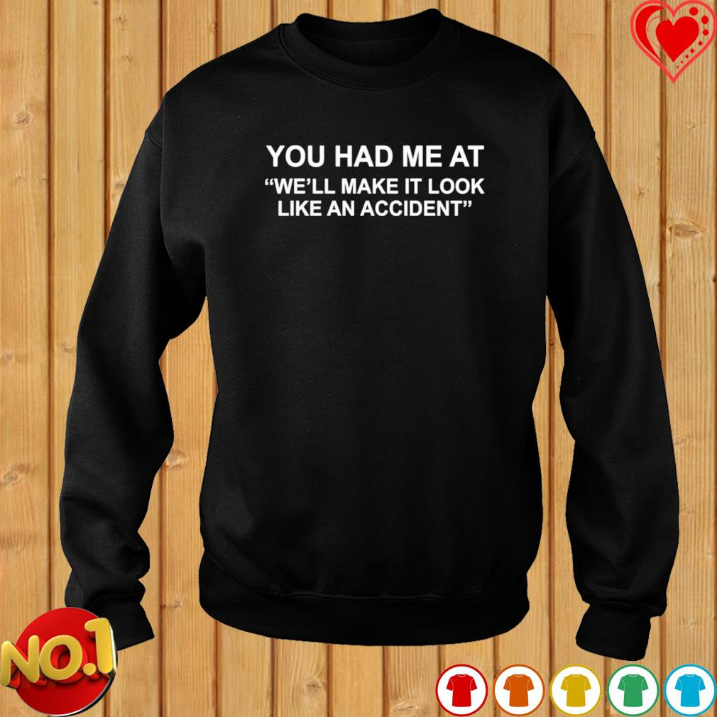 You had me at we'll make it look like an accident s sweater