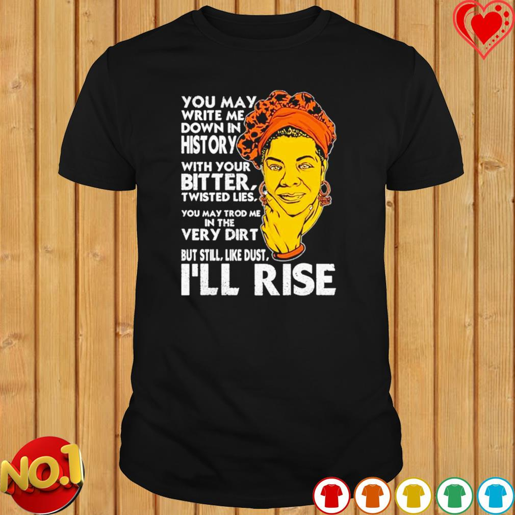 You may write me down in history with you bitter I'll rise shirt