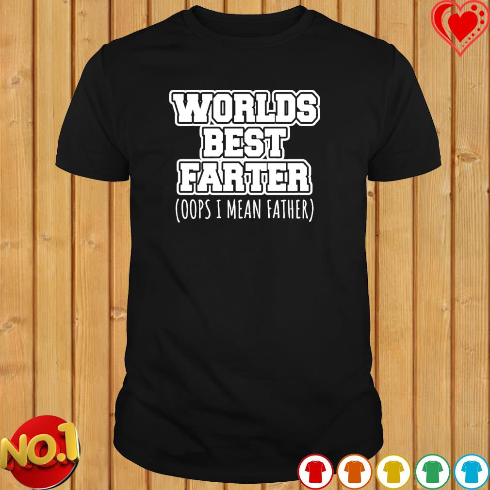 Worlds best farter oops I mean father shirt